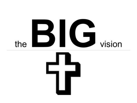 The BIG vision. Proverbs 29:18 29:18 Where [there is] no Vision, the people perish: but he that keepeth the law, happy [is] he.
