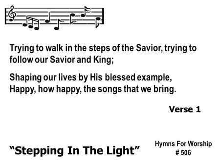 Trying to walk in the steps of the Savior, trying to follow our Savior and King; Shaping our lives by His blessed example, Happy, how happy, the songs.