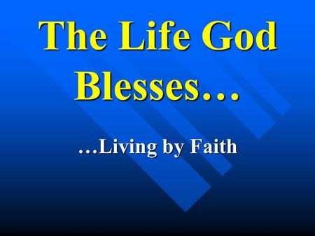 "The Life God Blesses… …Living by Faith. The Life God Blesses… Thesis: ""For we walk by faith, not sight."" 2 Cor. 4:7."