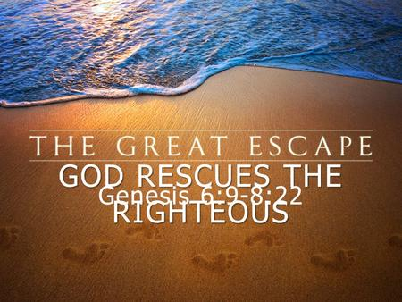 "GOD RESCUES THE RIGHTEOUS Genesis 6:9-8:22. ""These are the generations of Noah. Noah was a righteous man, blameless in his generation. Noah walked with."
