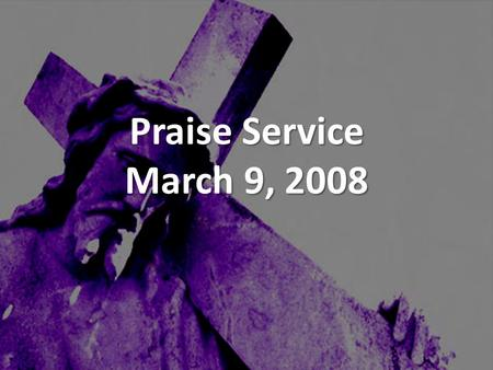 Praise Service March 9, 2008. Order of Service Pre-Service Pre-Service – I Walk By Faith Welcome Welcome Worship Worship – He Sent A Carpenter – Holding.