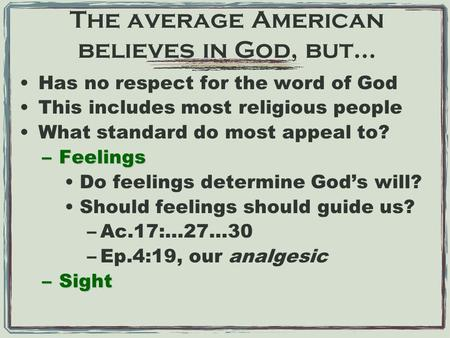 The average American believes in God, but… Has no respect for the word of God This includes most religious people What standard do most appeal to? –Feelings.