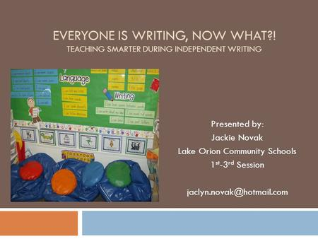 EVERYONE IS WRITING, NOW WHAT?! TEACHING SMARTER DURING INDEPENDENT WRITING Presented by: Jackie Novak Lake Orion Community Schools 1 st -3 rd Session.