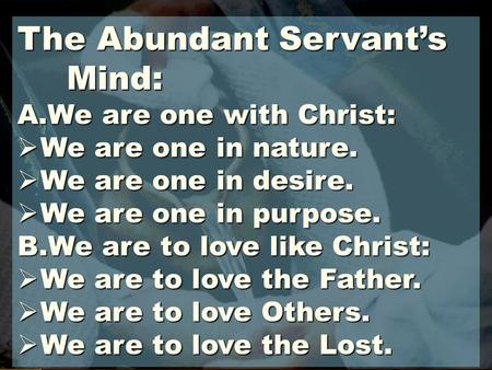 The Abundant Servant's Mind: A.We are one with Christ:  We are one in nature.  We are one in desire.  We are one in purpose. B.We are to love like Christ: