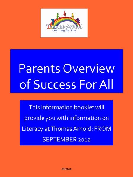Parents Overview of Success For All This information booklet will provide you with information on Literacy at Thomas Arnold: FROM SEPTEMBER 2012.
