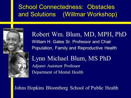 School Connectedness: Obstacles and Solutions (Willmar Workshop) Robert Wm. Blum, MD, MPH, PhD William H. Gates Sr. Professor and Chair Population, Family.