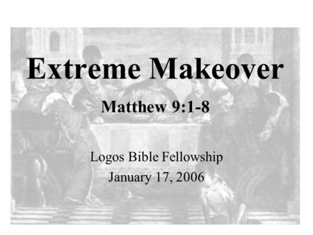 Extreme Makeover Matthew 9:1-8 Logos Bible Fellowship January 17, 2006.