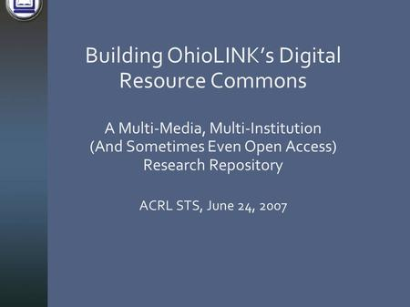 Building OhioLINK's Digital Resource Commons A Multi-Media, Multi-Institution (And Sometimes Even Open Access) Research Repository ACRL STS, June 24, 2007.