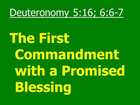 Deuteronomy 5:16; 6:6-7 The First Commandment with a Promised Blessing.