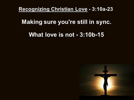 Recognizing Christian Love - 3:10a-23 Making sure you're still in sync. What love is not - 3:10b-15.