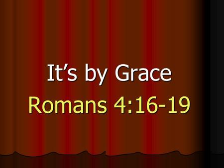 It's by Grace Romans 4:16-19. Romans 4:6 6 David also spoke of this when he described the happiness of those who are declared righteous without working.