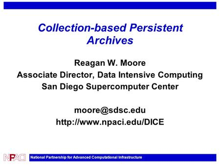 National Partnership for Advanced Computational Infrastructure Collection-based Persistent Archives Reagan W. Moore Associate Director, Data Intensive.