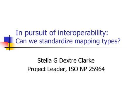 In pursuit of interoperability: Can we standardize mapping types? Stella G Dextre Clarke Project Leader, ISO NP 25964.