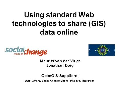 Using standard Web technologies to share (GIS) data online Maurits van der Vlugt Jonathan Doig OpenGIS Suppliers: ESRI, Xmarc, Social Change Online, MapInfo,