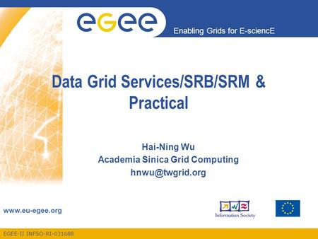 EGEE-II INFSO-RI-031688 Enabling Grids for E-sciencE www.eu-egee.org Data Grid Services/SRB/SRM & Practical Hai-Ning Wu Academia Sinica Grid Computing.