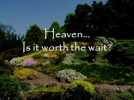 "Heaven… Is it worth the wait?. Heaven: Is it worth the wait? ""When I was a boy, the thought of Heaven used to frighten me more than the thought of Hell."