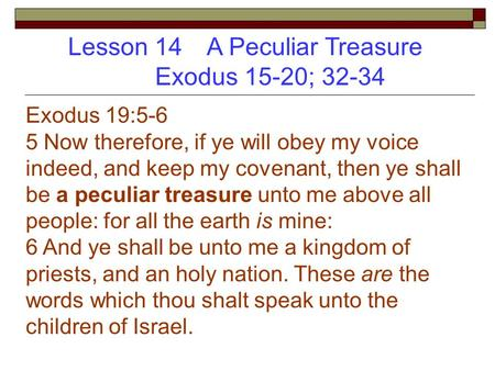 Lesson 14 A Peculiar Treasure Exodus 15-20; 32-34 Exodus 19:5-6 5 Now therefore, if ye will obey my voice indeed, and keep my covenant, then ye shall be.