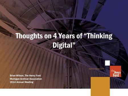 "Thoughts on 4 Years of ""Thinking Digital"" Brian Wilson, The Henry Ford Michigan Archival Association 2014 Annual Meeting."