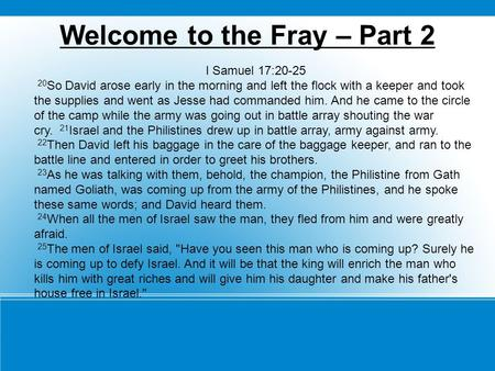 Welcome to the Fray – Part 2 I Samuel 17:20-25 20 So David arose early in the morning and left the flock with a keeper and took the supplies and went as.