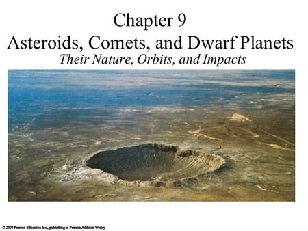 Chapter 9 Asteroids, Comets, and Dwarf Planets Their Nature, Orbits, and Impacts.