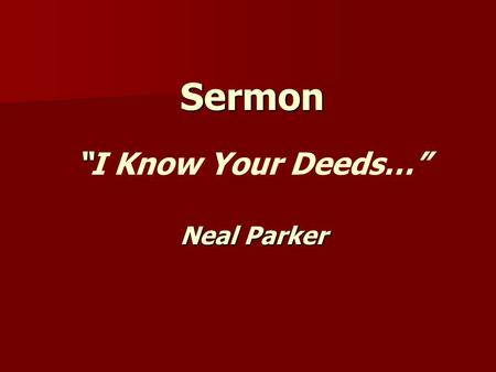 "Sermon "" ""I Know Your Deeds…"" Neal Parker. "" I Know Your Deeds…"" Ephesus Ephesus – –Left Your First Love Smyrna Smyrna –Remove The Cause Or Yourself."