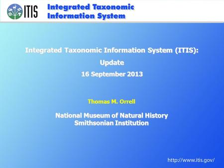 Thomas M. Orrell National Museum of Natural History Smithsonian Institution Integrated Taxonomic Information System (ITIS): Update 16 September 2013.