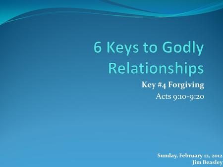 Key #4 Forgiving Acts 9:10-9:20 Sunday, February 12, 2012 Jim Beasley.