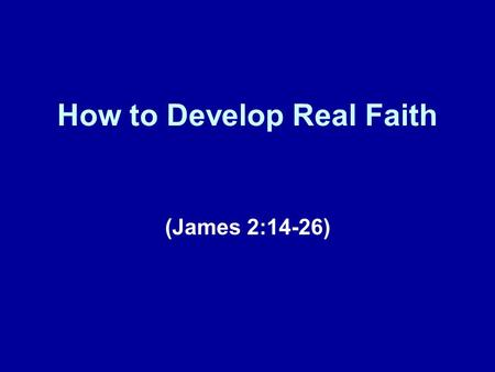 How to Develop Real Faith (James 2:14-26). A Brief Review Today's lesson represents our ninth installment in this series of lessons taken from the book.