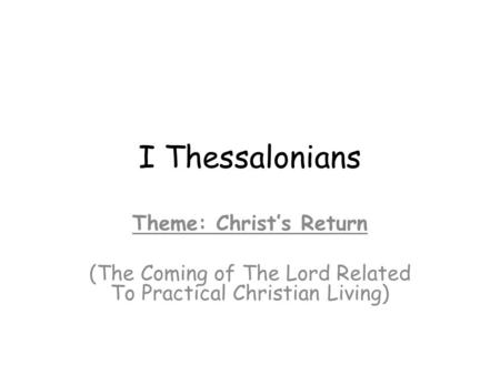 I Thessalonians Theme: Christ's Return (The Coming of The Lord Related To Practical Christian Living)