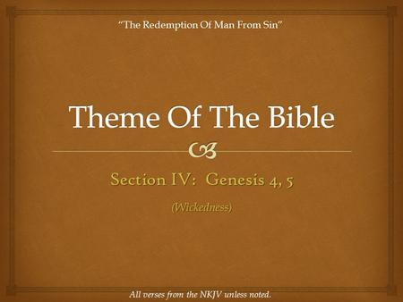 "Section IV: Genesis 4, 5 All verses from the NKJV unless noted. ""The Redemption Of Man From Sin"" (Wickedness)"