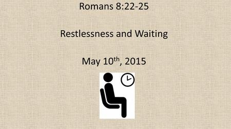 Romans 8:22-25 Restlessness and Waiting May 10 th, 2015.
