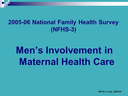 NFHS-3, India, 2005-06 2005-06 National Family Health Survey (NFHS-3) Men's Involvement in Maternal Health Care.