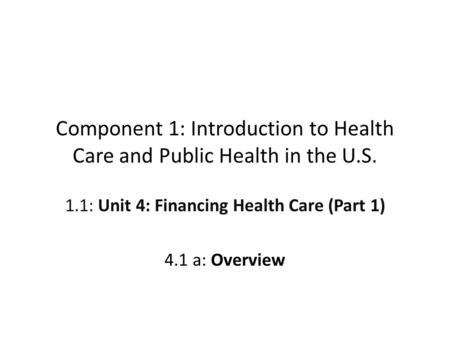 Component 1: Introduction to Health Care and Public Health in the U.S. 1.1: Unit 4: Financing Health Care (Part 1) 4.1 a: Overview.
