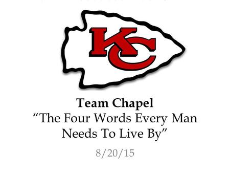 "Team Chapel ""The Four Words Every Man Needs To Live By"" 8/20/15."