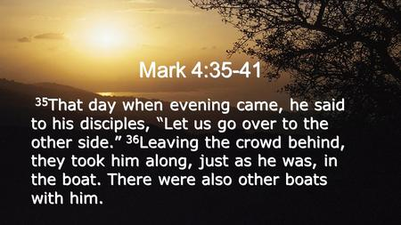 "Mark 4:35-41 35 That day when evening came, he said to his disciples, ""Let us go over to the other side."" 36 Leaving the crowd behind, they took him along,"