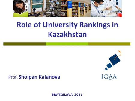 Role of University Rankings in Kazakhstan Prof. Sholpan Kalanova BRATISLAVA 2011.