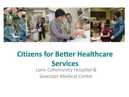 Citizens for Better Healthcare Services Loris Community Hospital & Seacoast Medical Center.