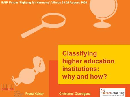 Classifying higher education institutions: why and how? EAIR Forum 'Fighting for Harmony', Vilnius 23-26 August 2009 Frans Kaiser Christiane Gaehtgens.
