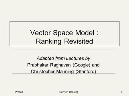 PrasadL09VSM-Ranking1 Vector Space Model : Ranking Revisited Adapted from Lectures by Prabhakar Raghavan (Google) and Christopher Manning (Stanford)