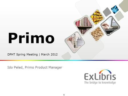 1  Ex Libris Ltd., 2012 - Internal and Confidential Primo DPHT Spring Meeting | March 2012 Ido Peled, Primo Product Manager.