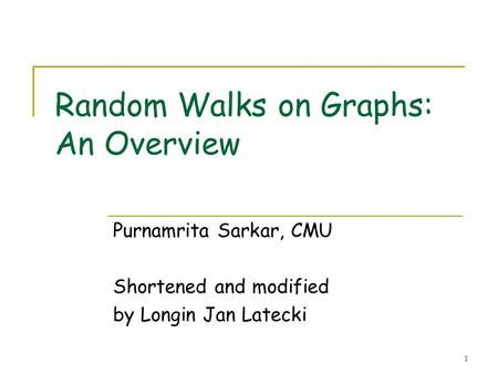 1 Random Walks on Graphs: An Overview Purnamrita Sarkar, CMU Shortened and modified by Longin Jan Latecki.