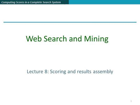 Computing Scores in a Complete Search System Lecture 8: Scoring and results assembly Web Search and Mining 1.