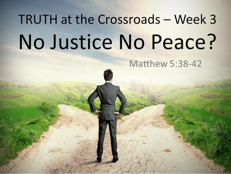 TRUTH at the Crossroads – Week 3 No Justice No Peace? Matthew 5:38-42.