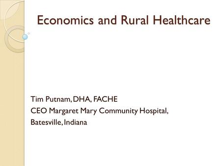 Economics and Rural Healthcare Tim Putnam, DHA, FACHE CEO Margaret Mary Community Hospital, Batesville, Indiana.