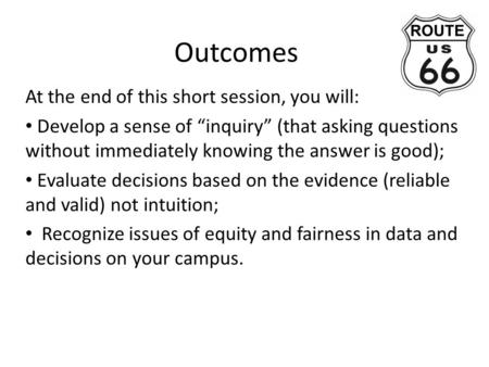 "Outcomes At the end of this short session, you will: Develop a sense of ""inquiry"" (that asking questions without immediately knowing the answer is good);"