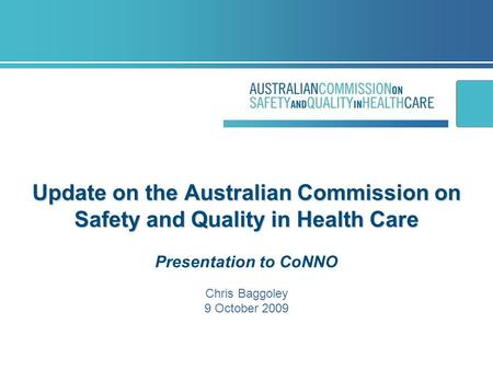 Update on the Australian Commission on Safety and Quality in Health Care Update on the Australian Commission on Safety and Quality in Health Care Presentation.