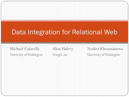 Michael Cafarella Alon HalevyNodira Khoussainova University of Washington Google, incUniversity of Washington Data Integration for Relational Web.