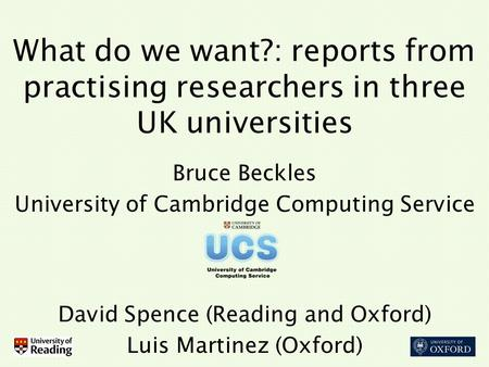 What do we want?: reports from practising researchers in three UK universities Bruce Beckles University of Cambridge Computing Service David Spence (Reading.