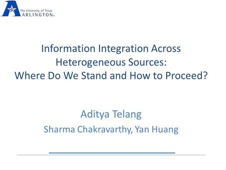 Information Integration Across Heterogeneous Sources: Where Do We Stand and How to Proceed? Aditya Telang Sharma Chakravarthy, Yan Huang.