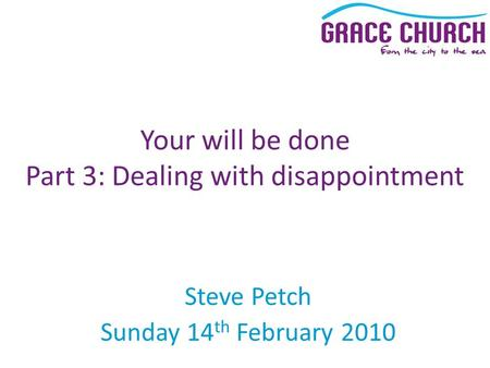 Steve Petch Sunday 14 th February 2010 Your will be done Part 3: Dealing with disappointment.